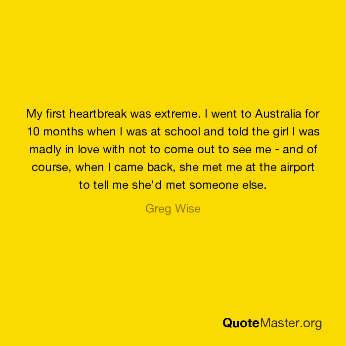 My first heartbreak was extreme  I went to Australia for 10