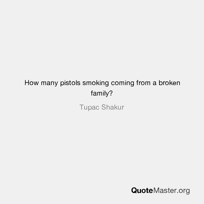 How many pistols smoking coming from a broken family? Tupac ...