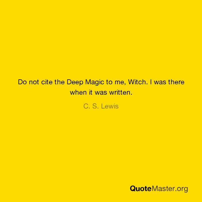 Do Not Cite The Deep Magic To Me Witch I Was There When It Was