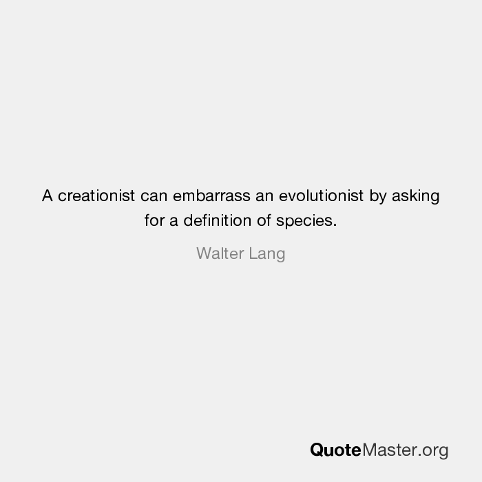 A Creationist Can Embarrass An Evolutionist By Asking For A Definition Of  Species. Walter Lang