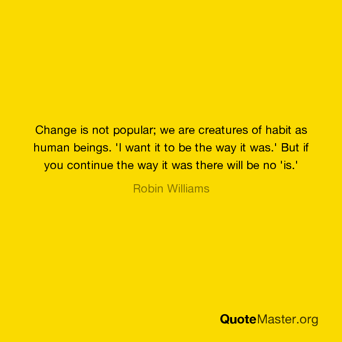 Change Is Not Popular We Are Creatures Of Habit As Human Beings I
