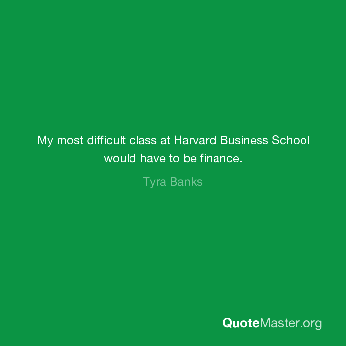 My most difficult class at Harvard Business School would have to be