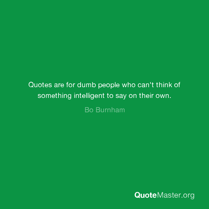 Quotes are for dumb people who can\'t think of something ...