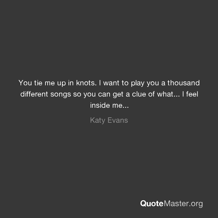 You tie me up in knots. I want to play you a thousand ...