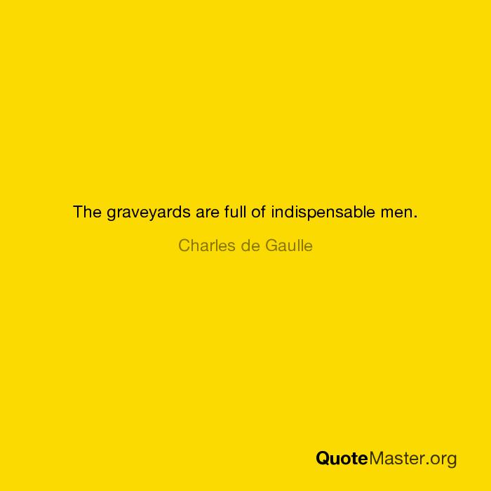 The graveyards are full of indispensable men  Charles de Gaulle