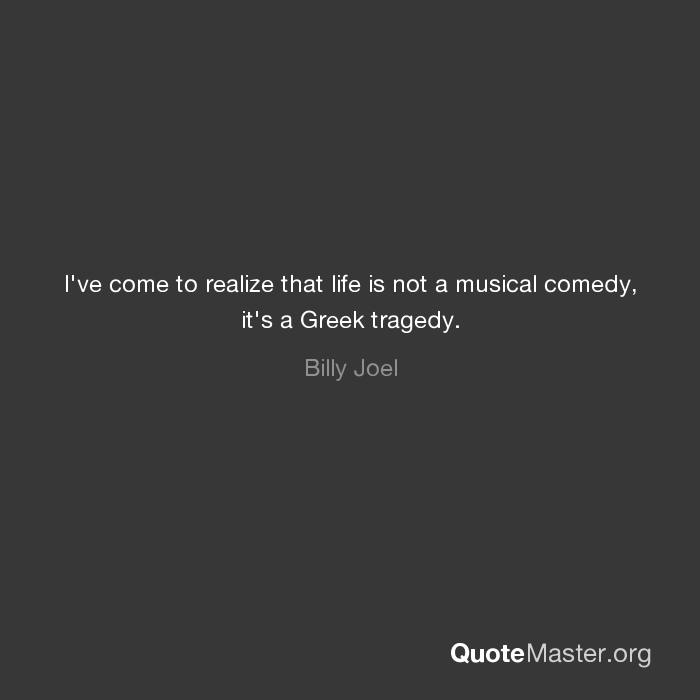 Ive Come To Realize That Life Is Not A Musical Comedy Its A Greek
