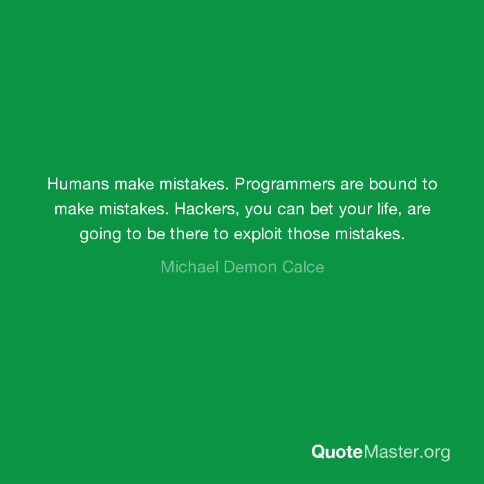 Humans make mistakes  Programmers are bound to make mistakes