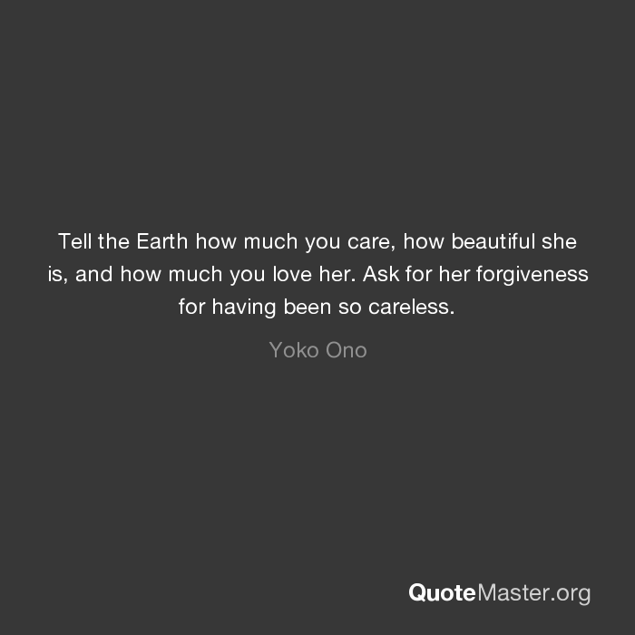 Tell The Earth How Much You Care How Beautiful She Is And How Much You Love Her Ask For Her Forgiveness For Having Been So Careless Yoko Ono