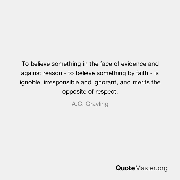 To Believe Something In The Face Of Evidence And Against Reason To Believe Something By Faith Is Ignoble Irresponsible And Ignorant And Merits The Opposite Of Respect A C Grayling