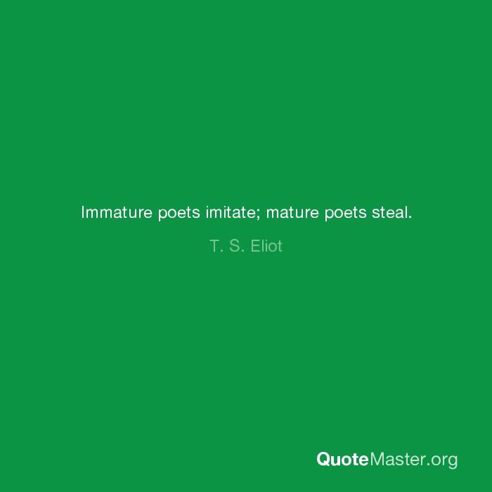 Immature poets imitate mature poets steal