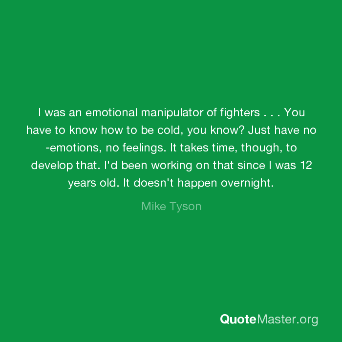 I was an emotional manipulator of fighters       You have to