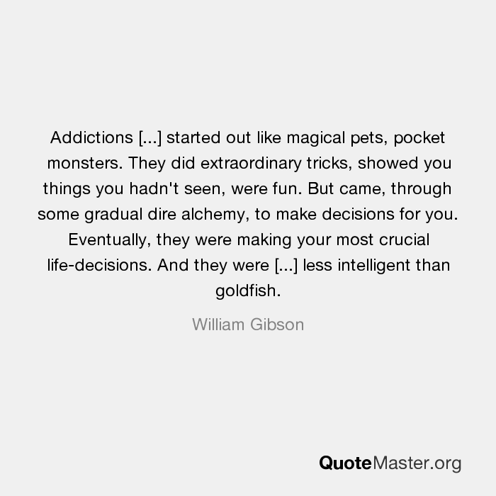 Addictions [...] started out like magical pets, pocket monsters. They did  extraordinary tricks, showed you things you hadn't seen, were fun. But came,  through some gradual dire alchemy, to make decisions for
