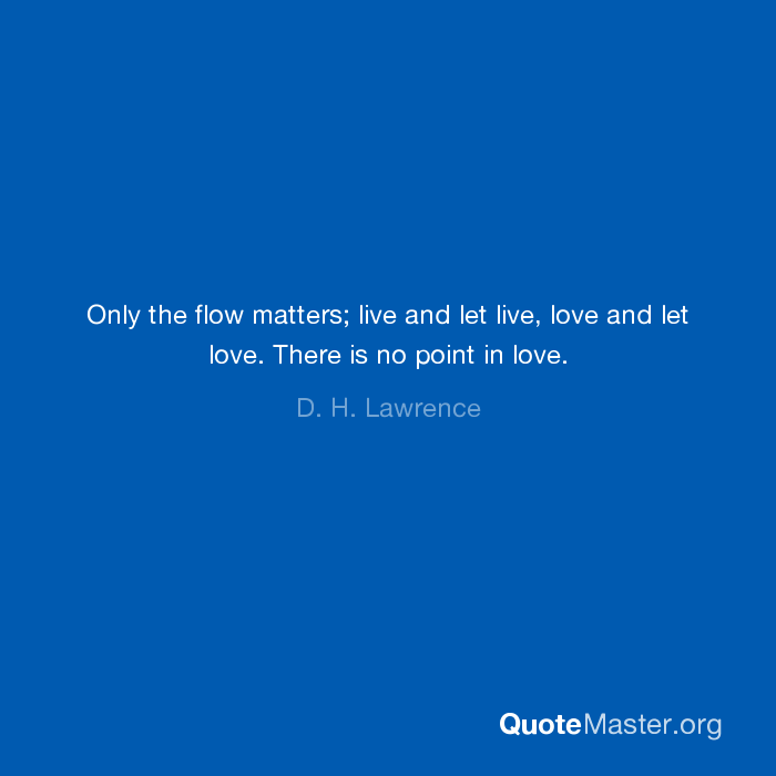 Only The Flow Matters Live And Let Live Love And Let Love There