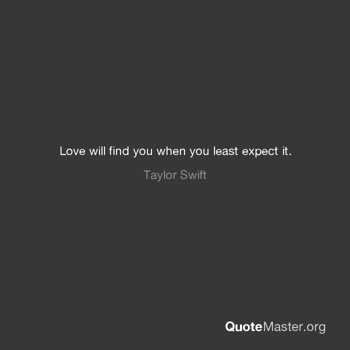 Love will find you when you least expect it. Taylor Swift