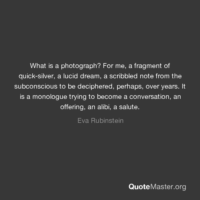 What is a photograph? For me, a fragment of quick-silver, a