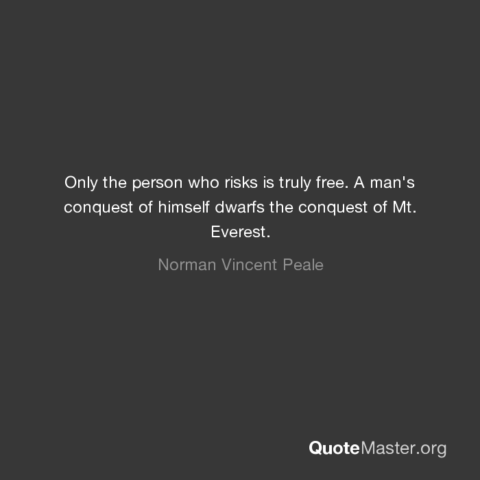 Only the person who risks is truly free. A man's conquest of himself dwarfs  the conquest of Mt. Everest. Norman Vincent Peale