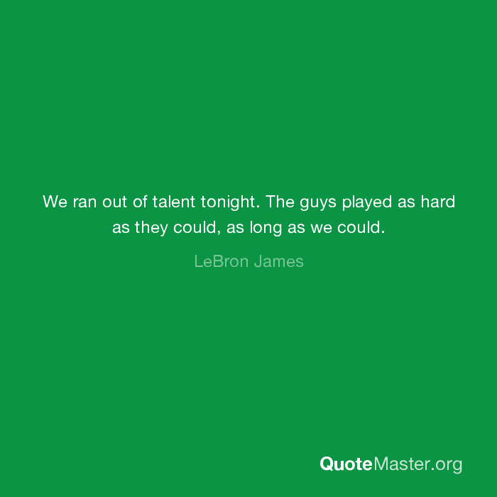 we ran out of talent tonight the guys played as hard as they could as long as we could lebron james quote master