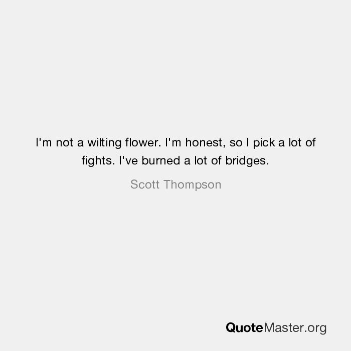 i m not a wilting flower i m honest so i pick a lot of fights i
