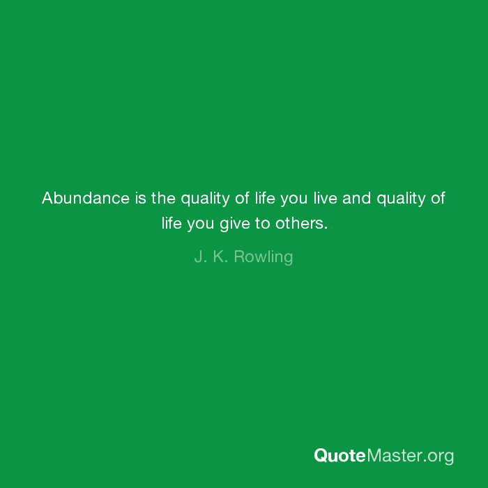 Abundance is the quality of life you live and quality of