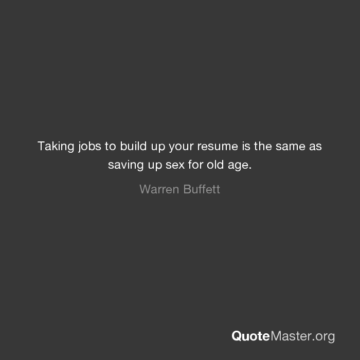Taking Jobs To Build Up Your Resume Is The Same As Saving Up Sex For Old  Age. Warren Buffett