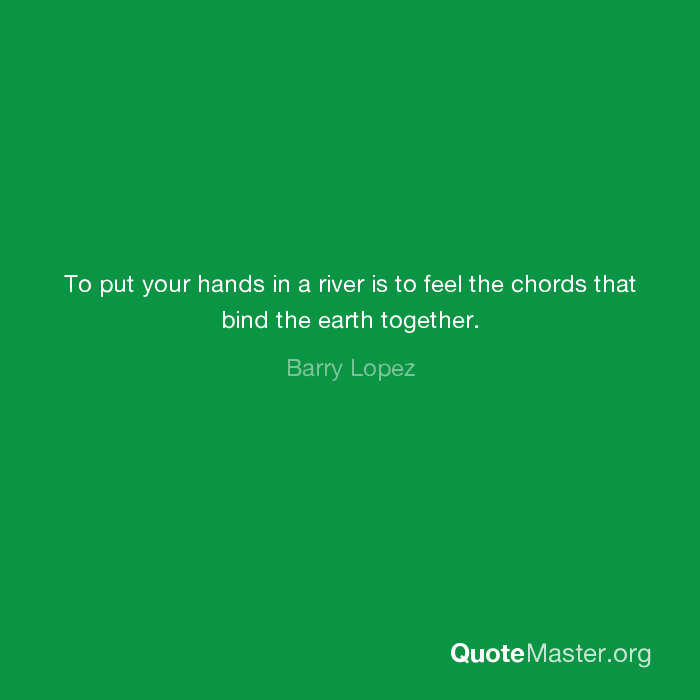 To Put Your Hands In A River Is To Feel The Chords That Bind The