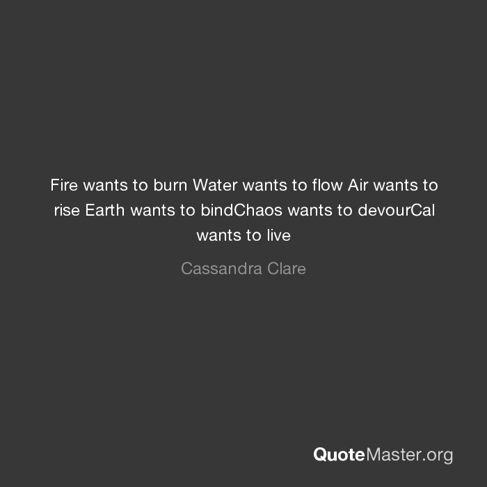 Fire wants to burn Water wants to flow Air wants to rise Earth wants