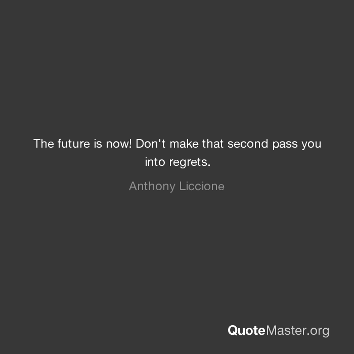 The Future Is Now Don't Make That Second Pass You Into Regrets New The Future Is Now Quote