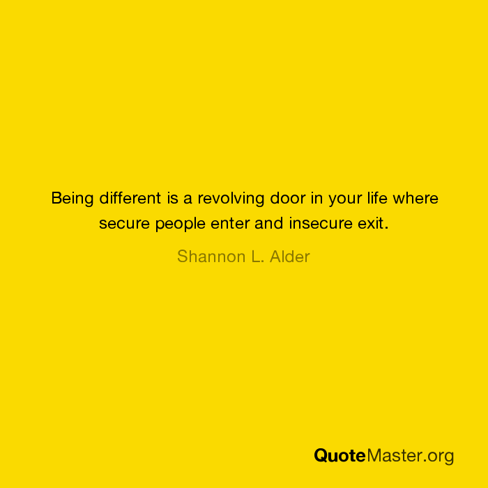 Being different is a revolving door in your life where secure people enter and insecure exit. Shannon L. Alder  sc 1 st  Quote Master & Being different is a revolving door in your life where secure ... pezcame.com
