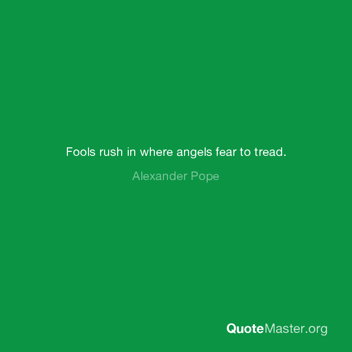 Fools Rush In Where Angels Fear To Tread Alexander Pope