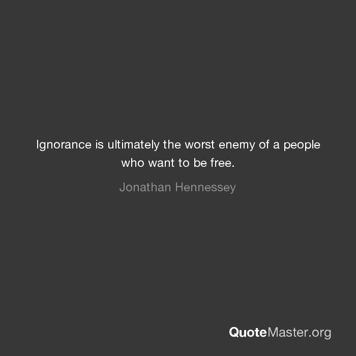 Ignorance Is Ultimately The Worst Enemy Of A People Who Want To Be