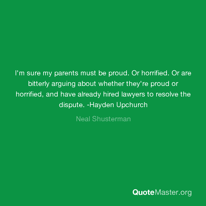 I M Sure My Parents Must Be Proud Or Horrified Or Are Bitterly Arguing About Whether They Re Proud Or Horrified And Have Already Hired Lawyers To Resolve The Dispute Hayden Upchurch Neal Shusterman
