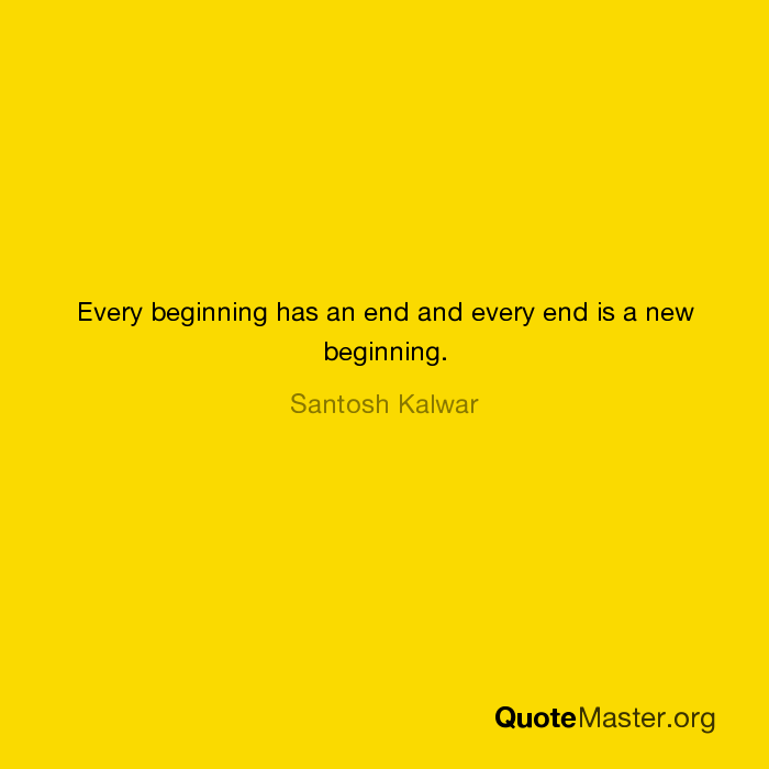 Every Beginning Has An End And Every End Is A New Beginning Santosh
