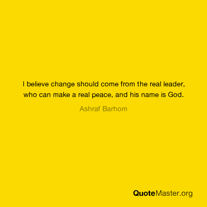 I believe change should come from the real leader, who can