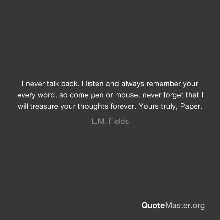 i never talk back i listen and always remember your every word so