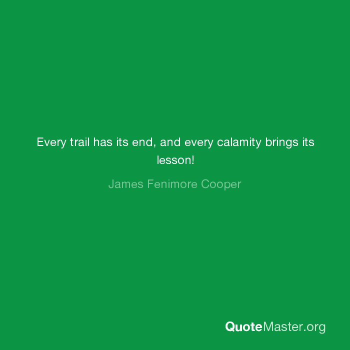 Every trail has its end, and every calamity brings its lesson! James