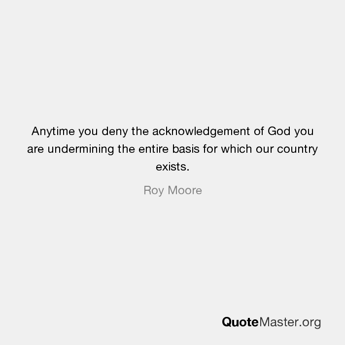Anytime you deny the acknowledgement of god you are undermining the anytime you deny the acknowledgement of god you are undermining the entire basis for which our country exists roy moore altavistaventures Images
