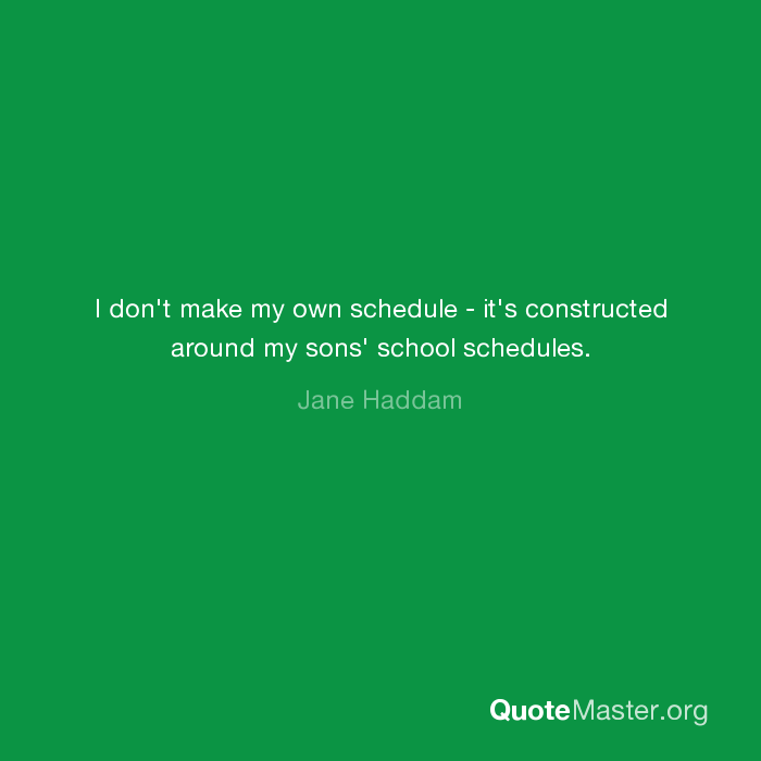 i don t make my own schedule it s constructed around my sons