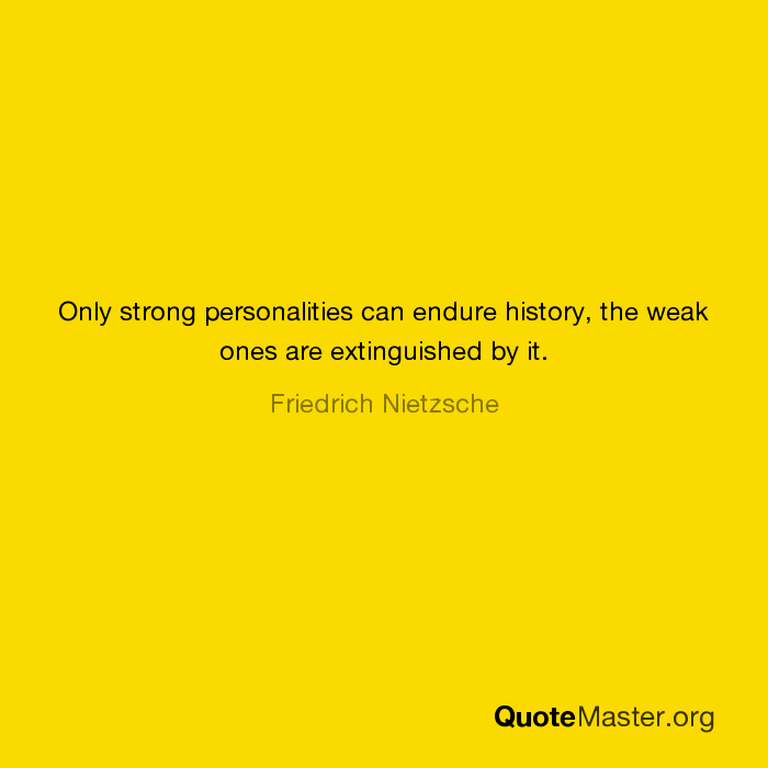 Only Strong Personalities Can Endure History The Weak Ones Are