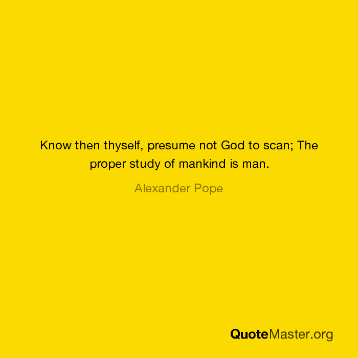 Beautiful Know Then Thyself, Presume Not God To Scan; The Proper Study Of Mankind Is  Man. Alexander Pope