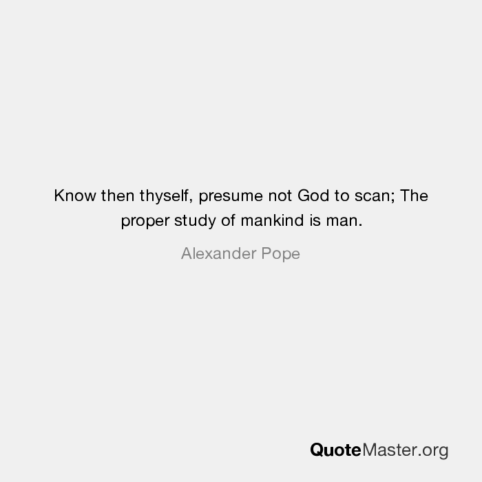 Amazing Know Then Thyself, Presume Not God To Scan; The Proper Study Of Mankind Is  Man. Alexander Pope
