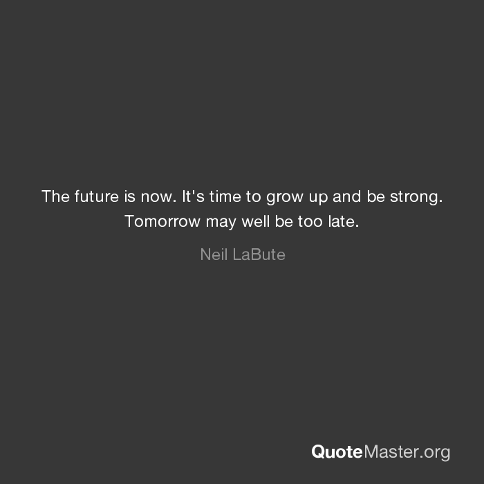 The Future Is Now It's Time To Grow Up And Be Strong Tomorrow May New The Future Is Now Quote