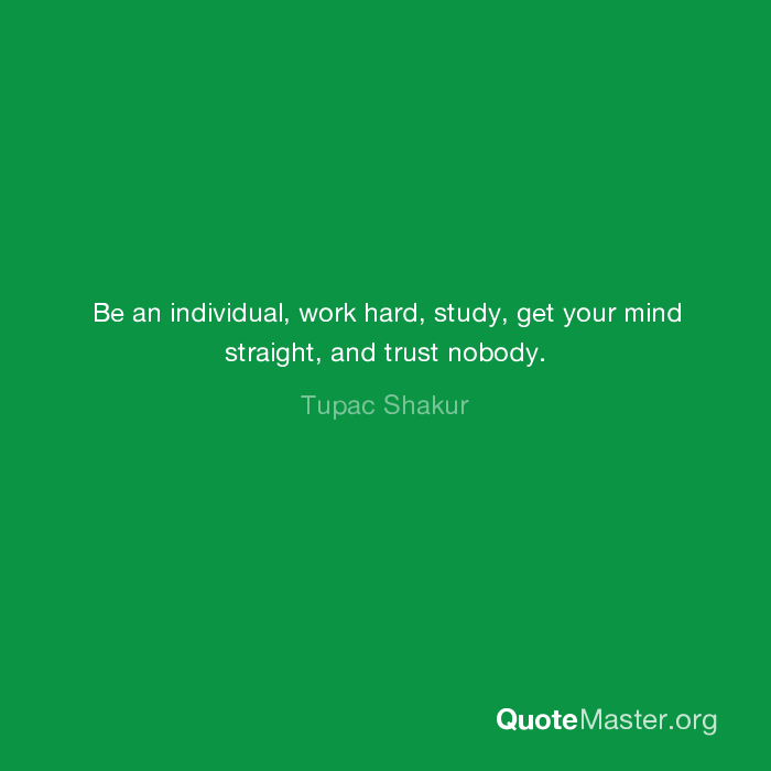 Be an individual, work hard, study, get your mind straight ...