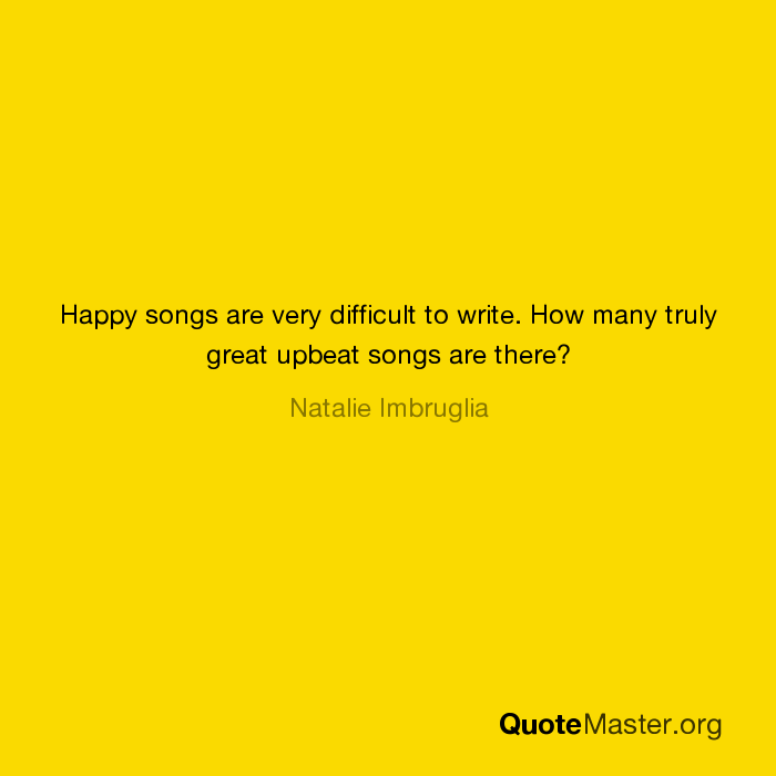 Happy songs are very difficult to write  How many truly great upbeat