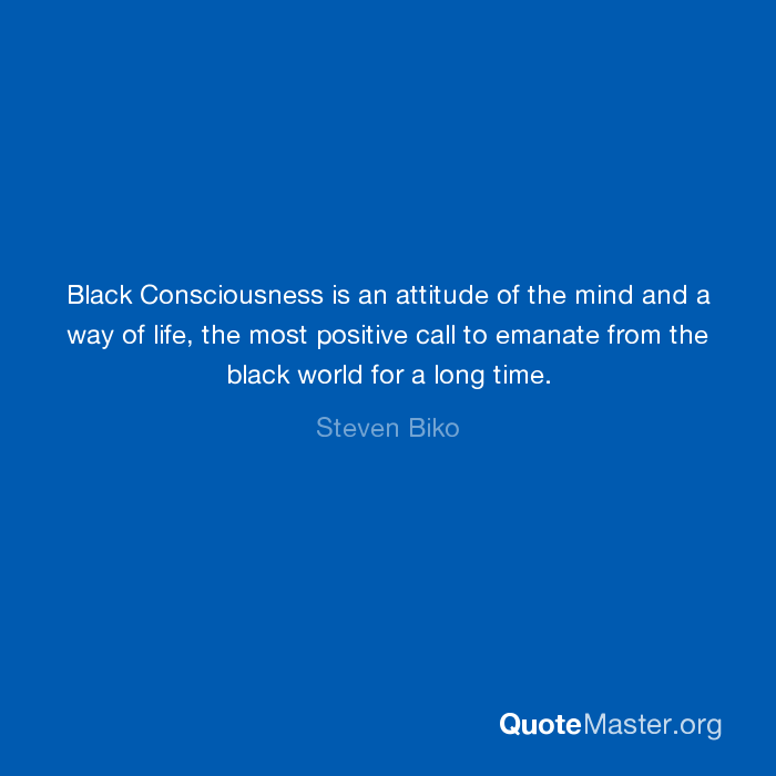 a description of black consciousness as an attitude of the mind and a way of life Black consciousness is an attitude of the mind and a way of life, the most positive call to emanate from the black world for a long time i'm going to be me as i am, and you can beat me or jail me or even kill me, but i'm not going to be what you want me to be.