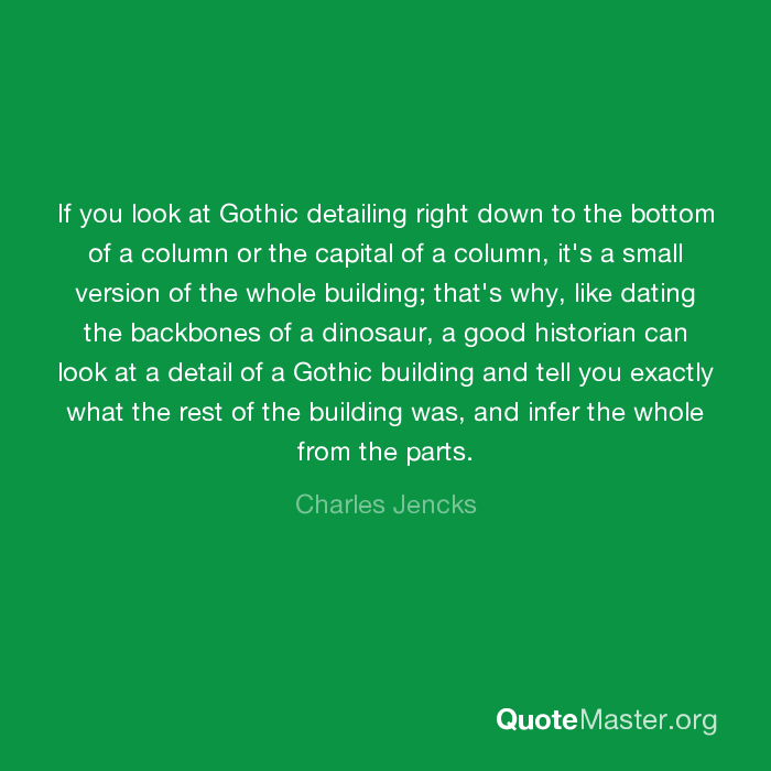 c00c53947 ... a good historian can look at a detail of a Gothic building and tell you  exactly what the rest of the building was, and infer the whole from the  parts.