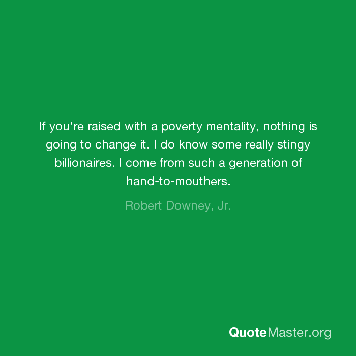 If You Re Raised With A Poverty Mentality Nothing Is Going To Change It I Do Know Some Really Stingy Billionaires I Come From Such A Generation Of Hand To Mouthers Robert Downey Jr