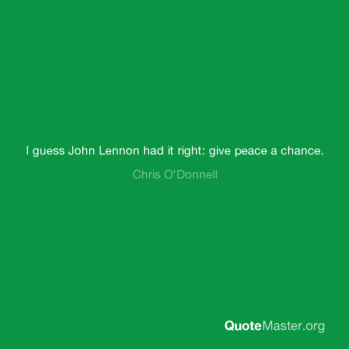 I Guess John Lennon Had It Right Give Peace A Chance Chris Odonnell