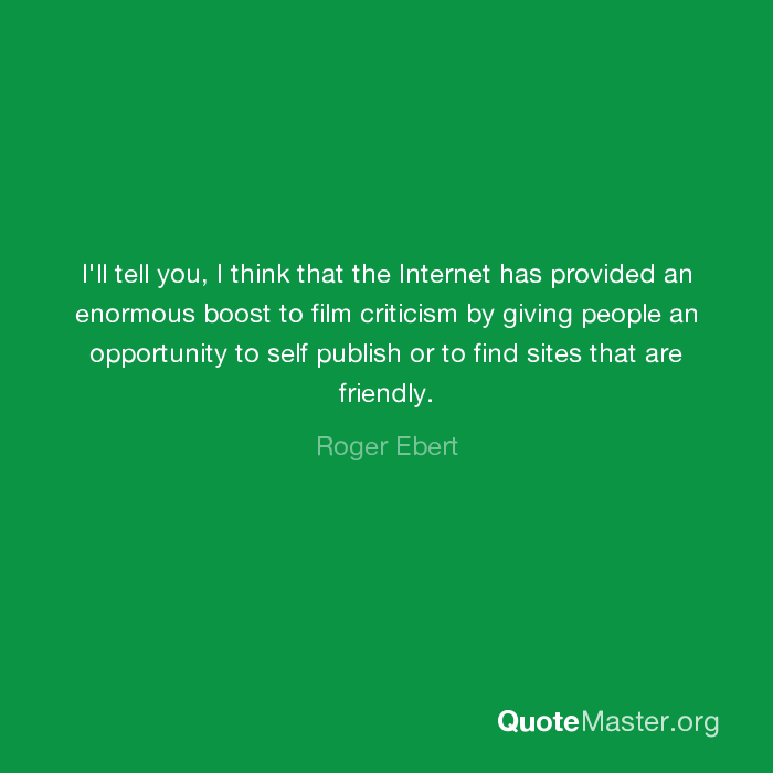 I Ll Tell You I Think That The Internet Has Provided An Enormous Boost To Film Criticism By Giving People An Opportunity To Self Publish Or To Find Sites That Are Friendly Roger