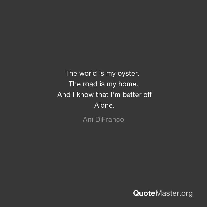 The World Is My Oyster The Road Is My Home And I Know That I M Better Off Alone Ani Difranco
