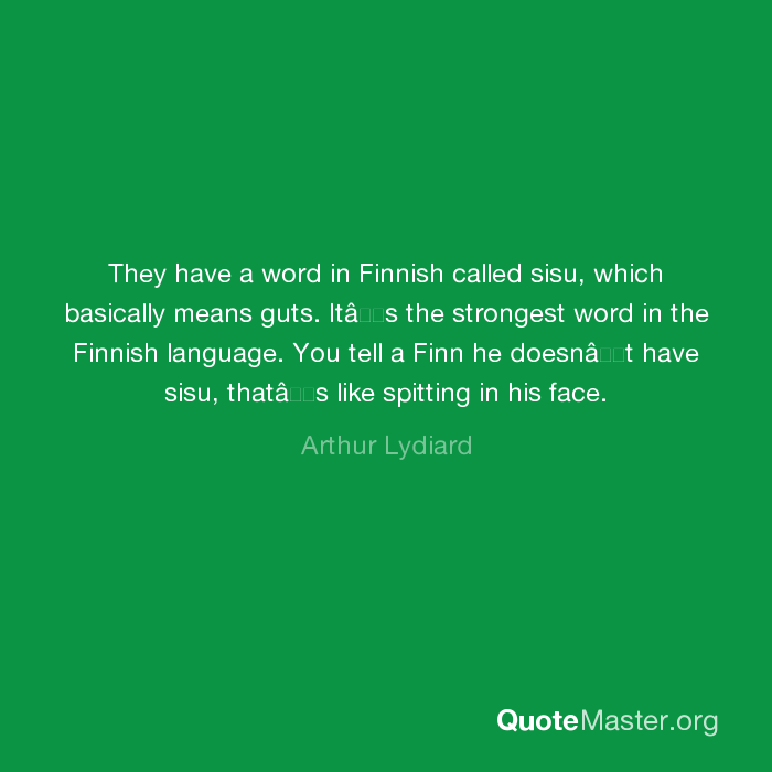 They have a word in Finnish called sisu, which basically ...